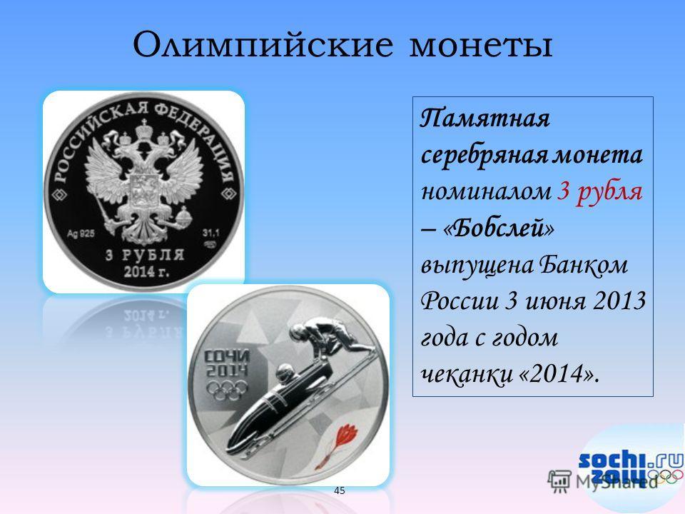 Олимпийские монеты Памятная серебряная монета номиналом 3 рубля – «Бобслей» выпущена Банком России 3 июня 2013 года с годом чеканки «2014». 45