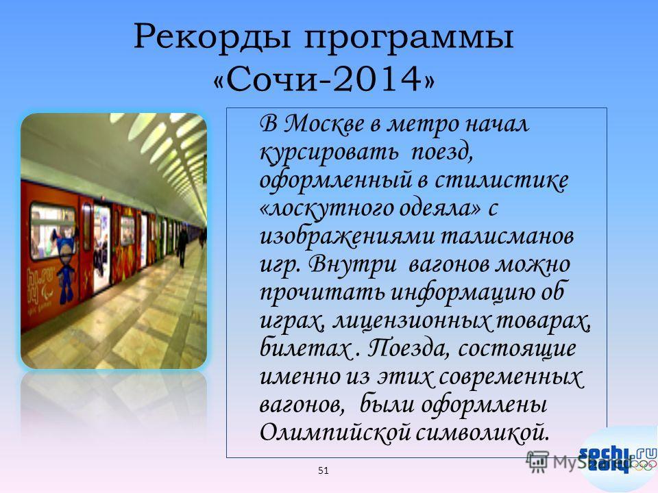 Рекорды программы «Сочи-2014» В Москве в метро начал курсировать поезд, оформленный в стилистике «лоскутного одеяла» с изображениями талисманов игр. Внутри вагонов можно прочитать информацию об играх, лицензионных товарах, билетах. Поезда, состоящие