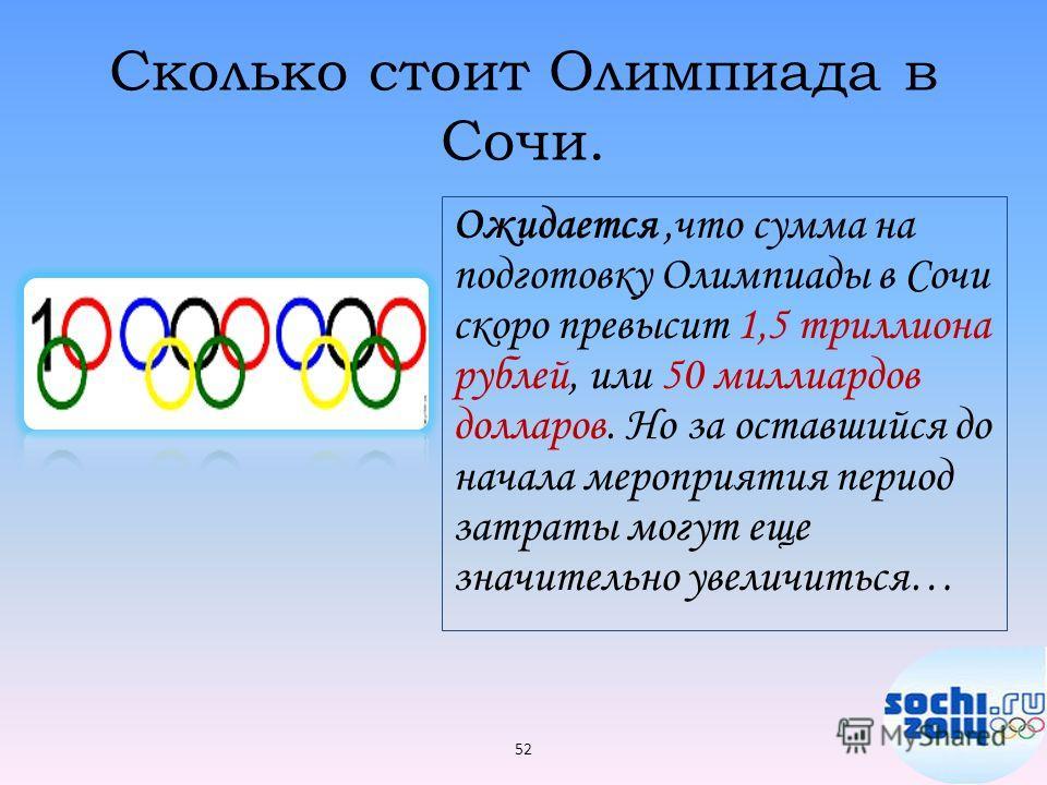 Сколько стоит Олимпиада в Сочи. Ожидается,что сумма на подготовку Олимпиады в Сочи скоро превысит 1,5 триллиона рублей, или 50 миллиардов долларов. Но за оставшийся до начала мероприятия период затраты могут еще значительно увеличиться… 52