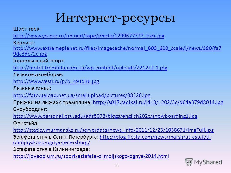 Интернет-ресурсы Шорт-трек: http://www.yo-o-o.ru/upload/tape/photo/1299677727_trek.jpg Кёрлинг: http://www.extremeplanet.ru/files/imagecache/normal_600_600_scale/i/news/380/fa7 9dc3dc72c.jpg http://www.extremeplanet.ru/files/imagecache/normal_600_600