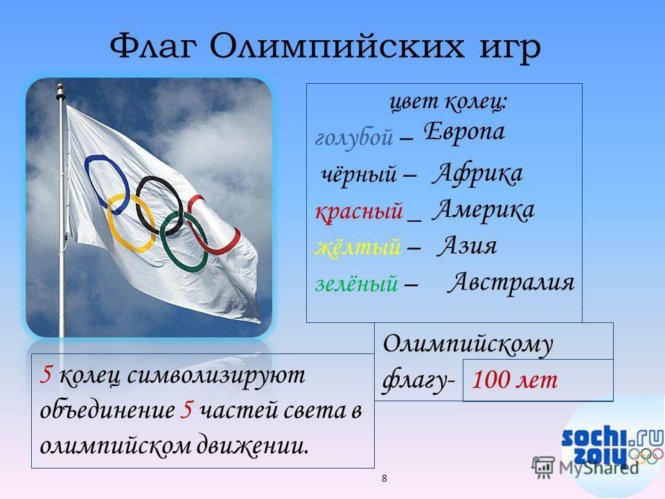 Флаг Олимпийских игр цвет колец: голубой – чёрный – красный _ жёлтый – зелёный – 8 Европа Африка Америка Азия Австралия 100 лет 5 колец символизируют объединение 5 частей света в олимпийском движении. Олимпийскому флагу-