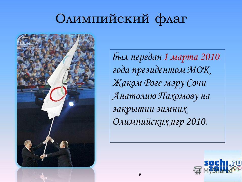Олимпийский флаг был передан 1 марта 2010 года президентом МОК Жаком Роге мэру Сочи Анатолию Пахомову на закрытии зимних Олимпийских игр 2010. 9