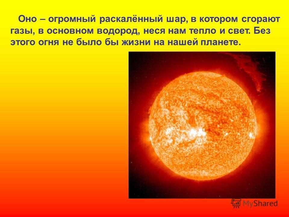 Оно – огромный раскалённый шар, в котором сгорают газы, в основном водород, неся нам тепло и свет. Без этого огня не было бы жизни на нашей планете.