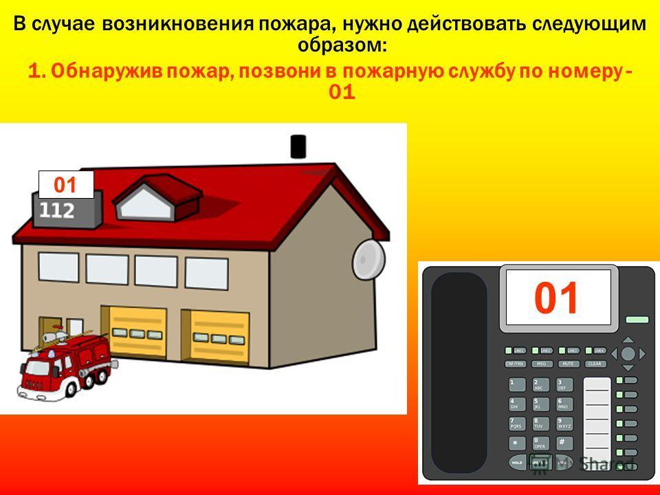 В случае возникновения пожара, нужно действовать следующим образом: 1. Обнаружив пожар, позвони в пожарную службу по номеру - 01 01