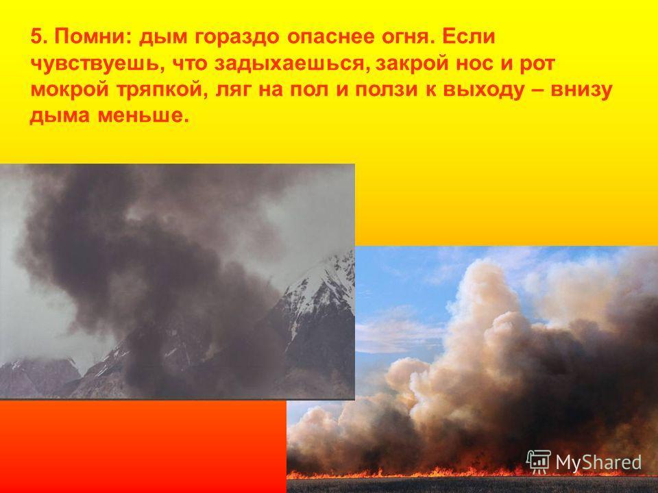 5. Помни: дым гораздо опаснее огня. Если чувствуешь, что задыхаешься, закрой нос и рот мокрой тряпкой, ляг на пол и ползи к выходу – внизу дыма меньше.