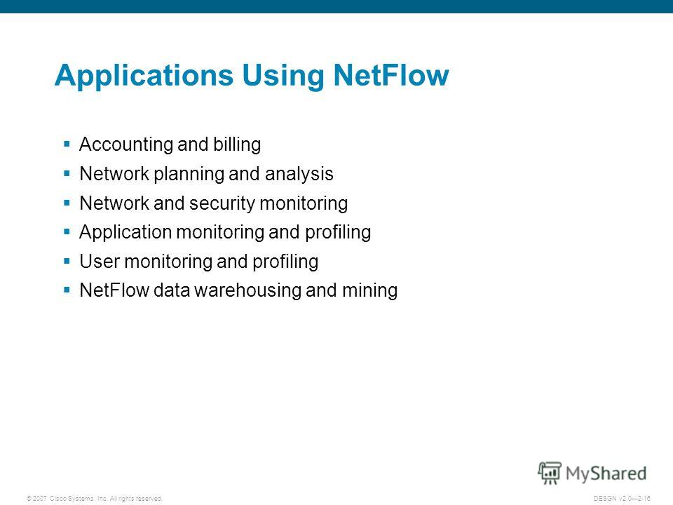 © 2007 Cisco Systems, Inc. All rights reserved.DESGN v2.02-16 Applications Using NetFlow Accounting and billing Network planning and analysis Network and security monitoring Application monitoring and profiling User monitoring and profiling NetFlow d