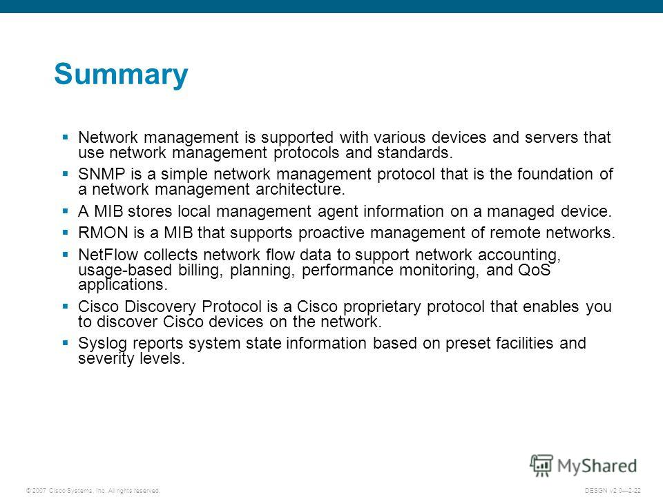 © 2007 Cisco Systems, Inc. All rights reserved.DESGN v2.02-22 Summary Network management is supported with various devices and servers that use network management protocols and standards. SNMP is a simple network management protocol that is the found