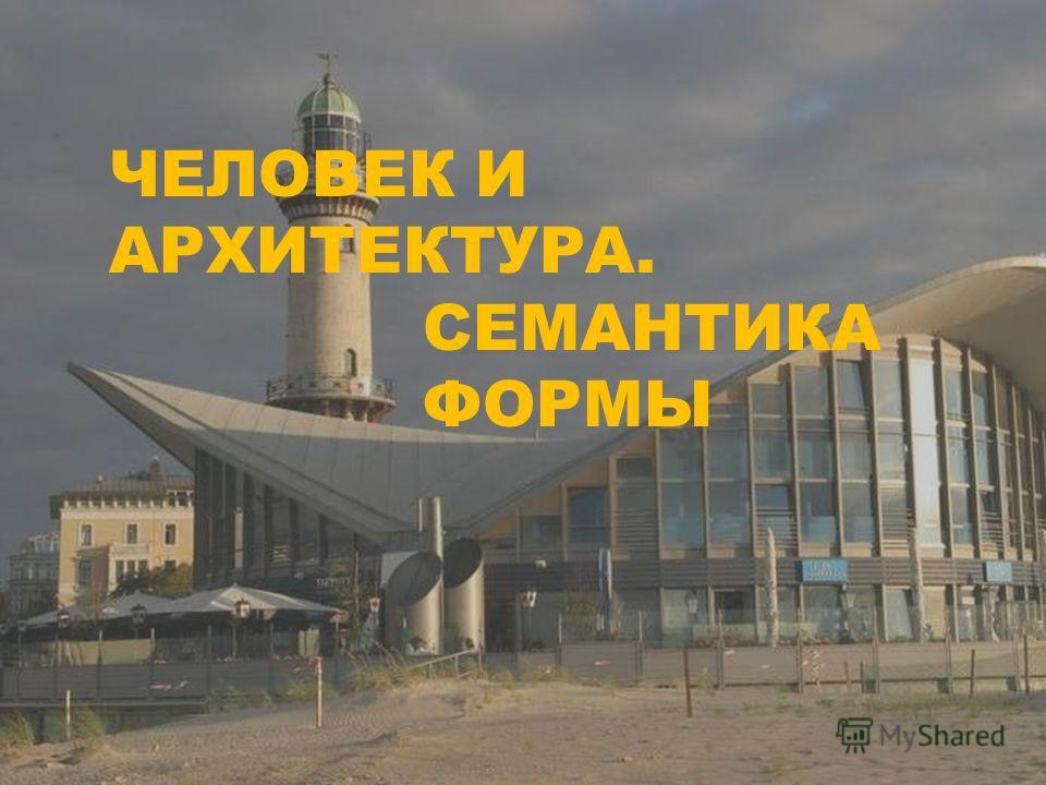 ЧЕЛОВЕК И АРХИТЕКТУРА. СЕМАНТИКА ФОРМЫ
