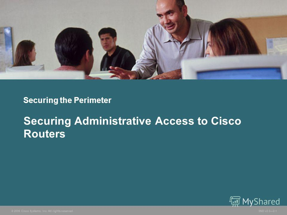 © 2006 Cisco Systems, Inc. All rights reserved. SND v2.02-1 Securing the Perimeter Securing Administrative Access to Cisco Routers