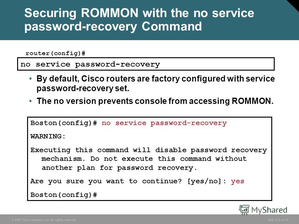 © 2006 Cisco Systems, Inc. All rights reserved. SND v2.02-13 Securing ROMMON with the no service password-recovery Command router(config)# no service password-recovery By default, Cisco routers are factory configured with service password-recovery se