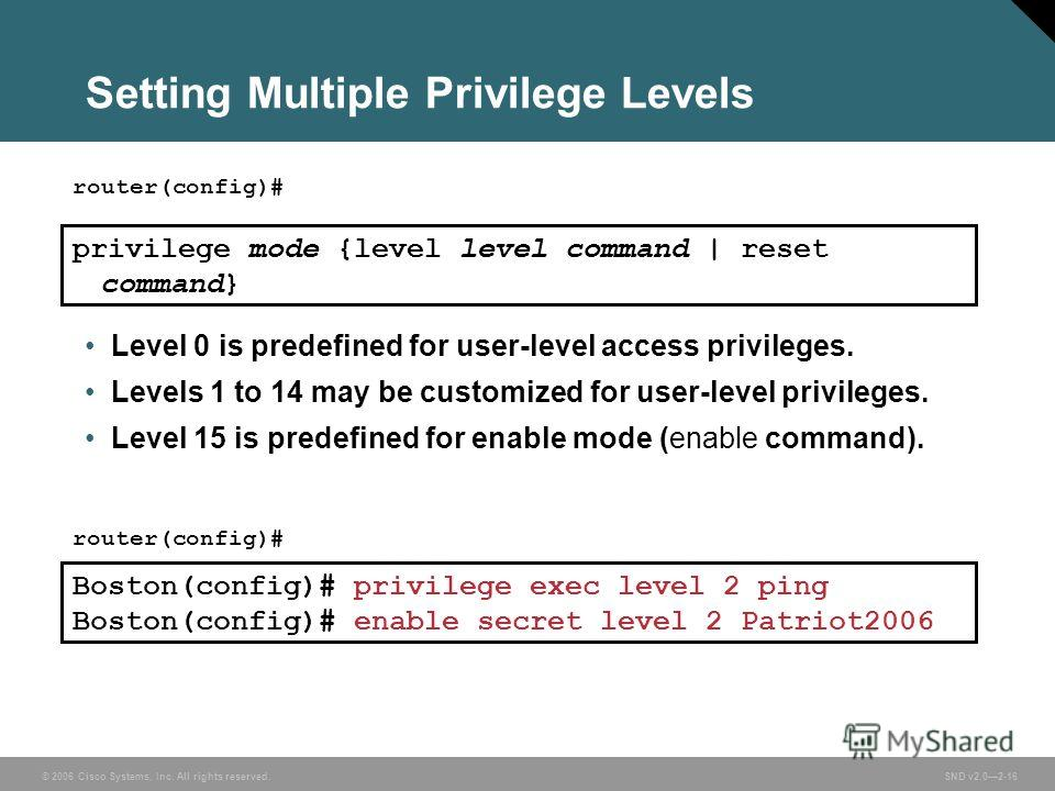 © 2006 Cisco Systems, Inc. All rights reserved. SND v2.02-16 Setting Multiple Privilege Levels router(config)# privilege mode {level level command | reset command} Level 0 is predefined for user-level access privileges. Levels 1 to 14 may be customiz
