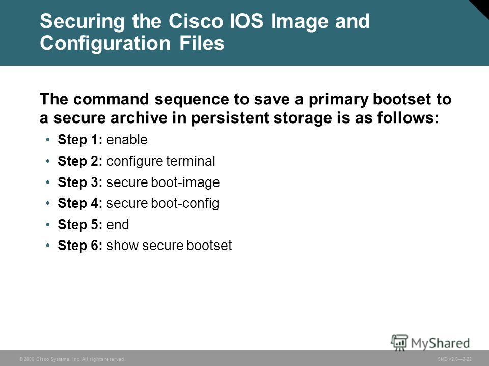 © 2006 Cisco Systems, Inc. All rights reserved. SND v2.02-22 Securing the Cisco IOS Image and Configuration Files The command sequence to save a primary bootset to a secure archive in persistent storage is as follows: Step 1: enable Step 2: configure