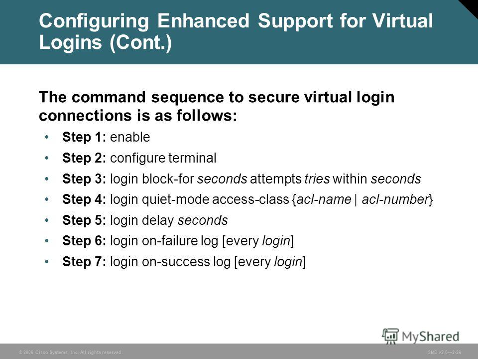© 2006 Cisco Systems, Inc. All rights reserved. SND v2.02-26 Configuring Enhanced Support for Virtual Logins (Cont.) The command sequence to secure virtual login connections is as follows: Step 1: enable Step 2: configure terminal Step 3: login block