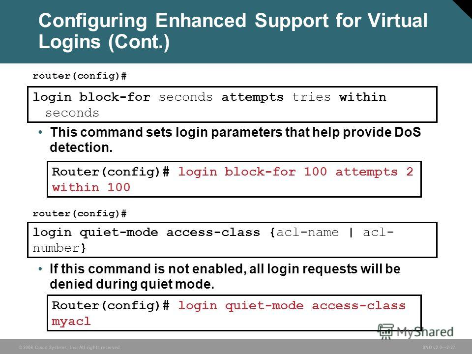 © 2006 Cisco Systems, Inc. All rights reserved. SND v2.02-27 Configuring Enhanced Support for Virtual Logins (Cont.) router(config)# login block-for seconds attempts tries within seconds This command sets login parameters that help provide DoS detect