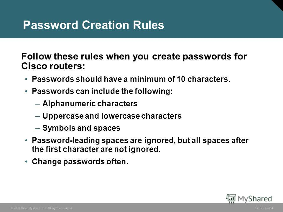 © 2006 Cisco Systems, Inc. All rights reserved. SND v2.02-4 Password Creation Rules Follow these rules when you create passwords for Cisco routers: Passwords should have a minimum of 10 characters. Passwords can include the following: –Alphanumeric c