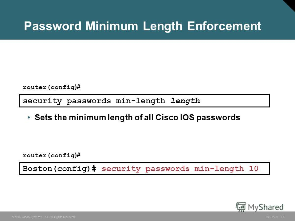 © 2006 Cisco Systems, Inc. All rights reserved. SND v2.02-6 Password Minimum Length Enforcement Sets the minimum length of all Cisco IOS passwords router(config )# security passwords min-length length Boston(config)# security passwords min-length 10