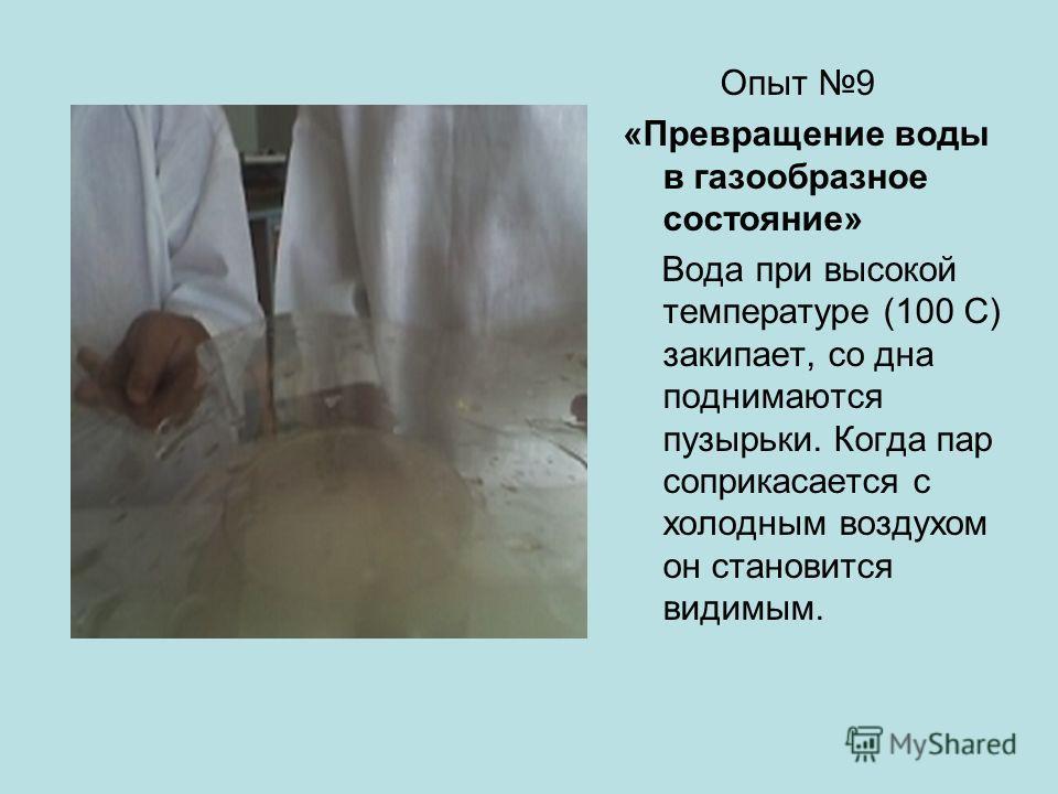 Опыт 9 «Превращение воды в газообразное состояние» Вода при высокой температуре (100 С) закипает, со дна поднимаются пузырьки. Когда пар соприкасается с холодным воздухом он становится видимым.