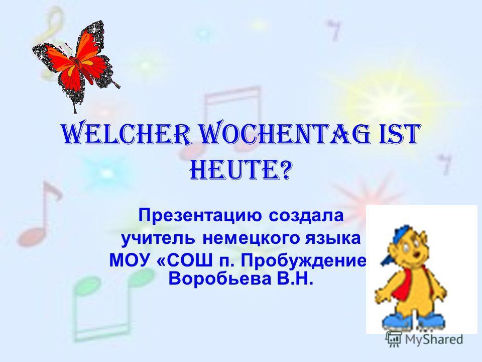 Welcher Wochentag ist heute? Презентацию создала учитель немецкого языка МОУ «СОШ п. Пробуждение» Воробьева В.Н.
