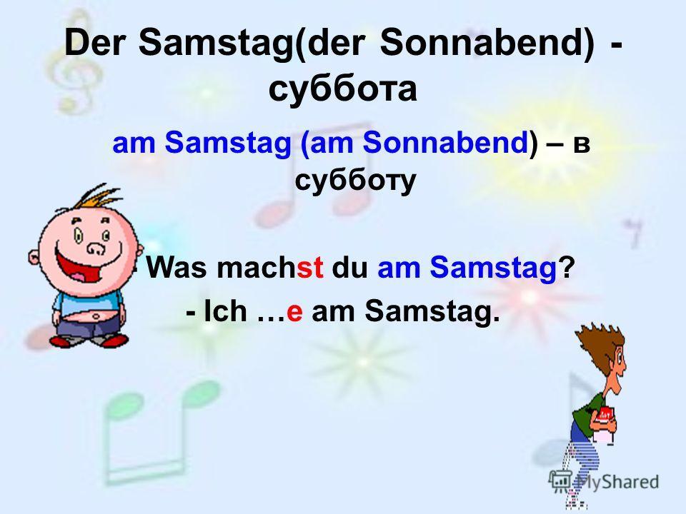 Der Samstag(der Sonnabend) - суббота am Samstag (am Sonnabend) – в субботу - Was machst du am Samstag? - Ich …e am Samstag.