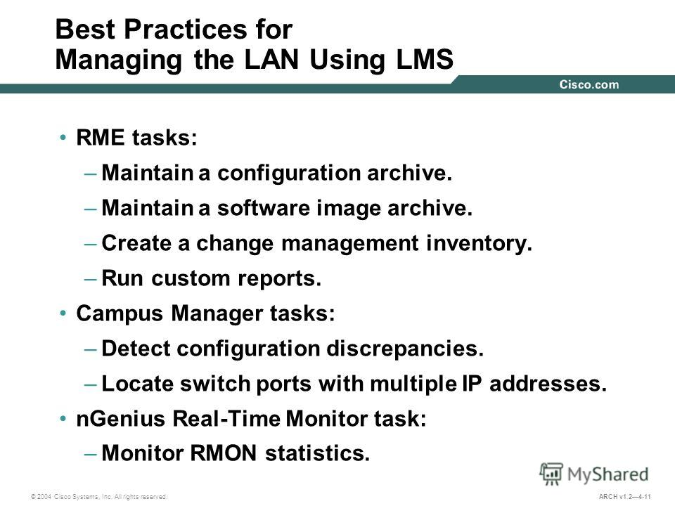 © 2004 Cisco Systems, Inc. All rights reserved. ARCH v1.24-11 Best Practices for Managing the LAN Using LMS RME tasks: –Maintain a configuration archive. –Maintain a software image archive. –Create a change management inventory. –Run custom reports.
