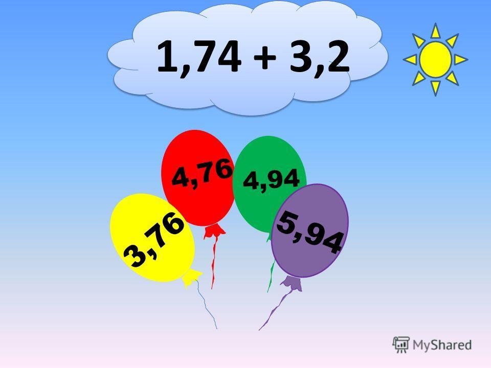 1,74 + 3,2 4,76 3,76 4,94 5,94