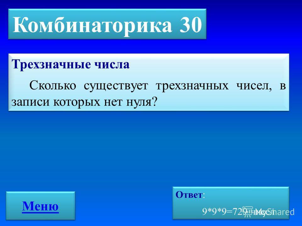 Комбинаторика 30 Ответ: 9*9*9=729 чисел Ответ: 9*9*9=729 чисел Трехзначные числа Сколько существует трехзначных чисел, в записи которых нет нуля? Трехзначные числа Сколько существует трехзначных чисел, в записи которых нет нуля? Меню