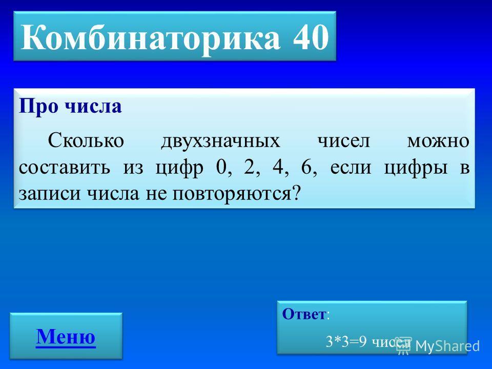 Комбинаторика 40 Про числа Сколько двухзначных чисел можно составить из цифр 0, 2, 4, 6, если цифры в записи числа не повторяются? Про числа Сколько двухзначных чисел можно составить из цифр 0, 2, 4, 6, если цифры в записи числа не повторяются? Ответ