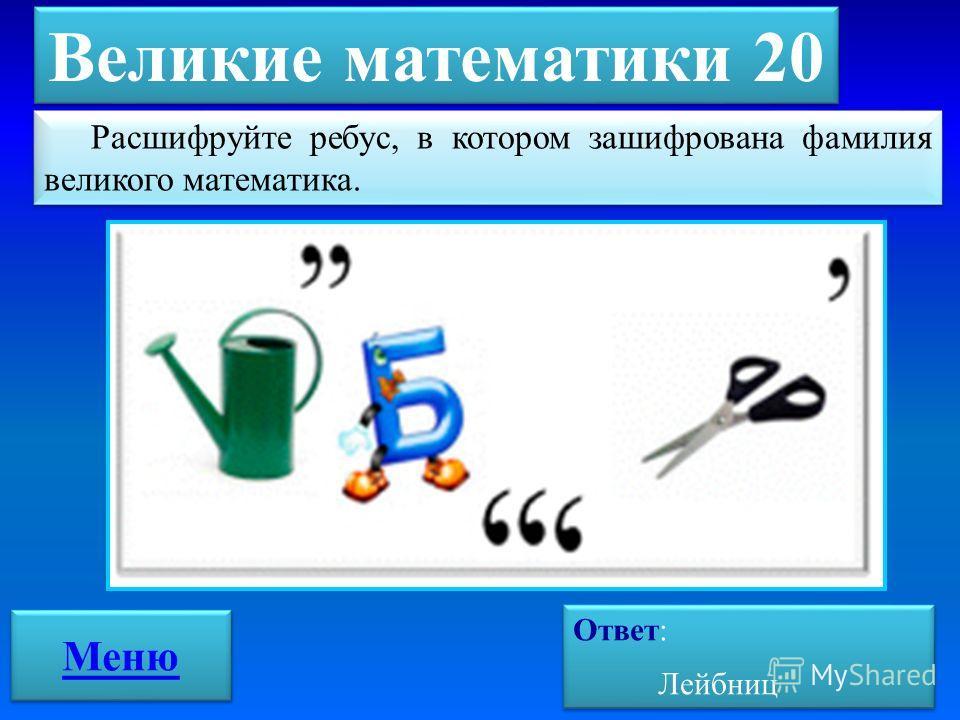 Великие математики 20 Ответ: Лейбниц Ответ: Лейбниц Расшифруйте ребус, в котором зашифрована фамилия великого математика. Меню