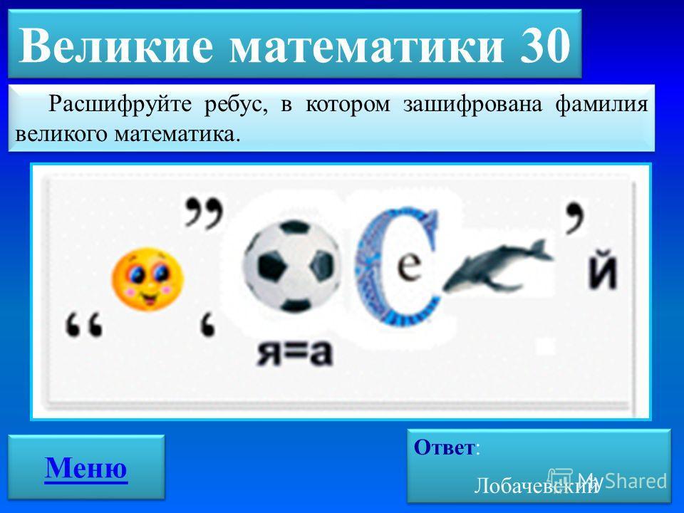 Великие математики 30 Ответ: Лобачевский Ответ: Лобачевский Меню Расшифруйте ребус, в котором зашифрована фамилия великого математика.