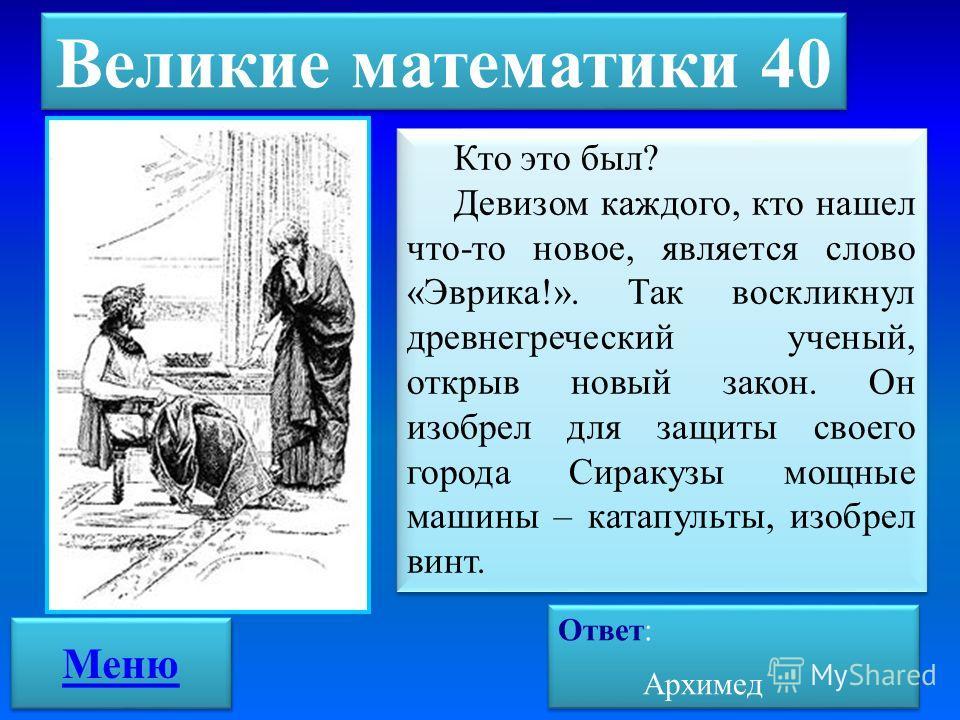 Великие математики 40 Ответ: Архимед Ответ: Архимед Кто это был? Девизом каждого, кто нашел что-то новое, является слово «Эврика!». Так воскликнул древнегреческий ученый, открыв новый закон. Он изобрел для защиты своего города Сиракузы мощные машины