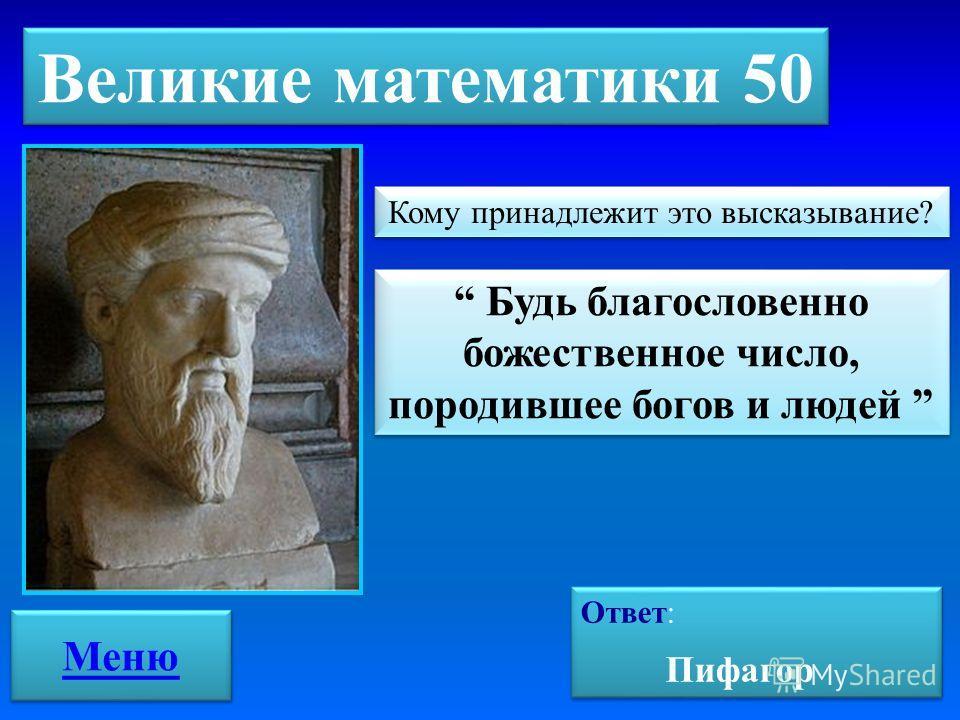 Великие математики 50 Будь благословенно божественное число, породившее богов и людей Кому принадлежит это высказывание? Ответ: Пифагор Ответ: Пифагор Меню