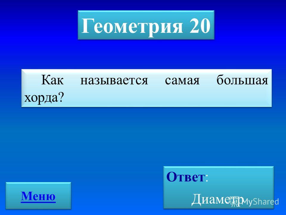 Геометрия 20 Как называется самая большая хорда? Ответ: Диаметр Ответ: Диаметр Меню