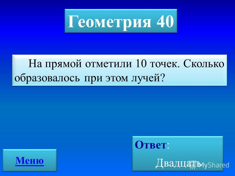 Геометрия 40 На прямой отметили 10 точек. Сколько образовалось при этом лучей? Ответ: Двадцать Ответ: Двадцать Меню
