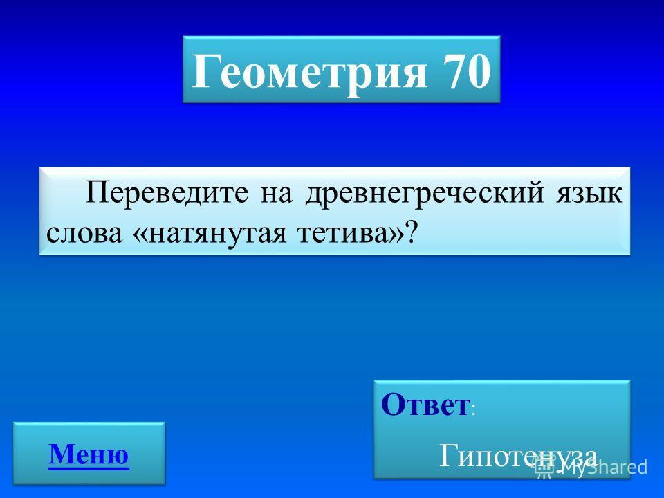 Переведите на древнегреческий язык слова «натянутая тетива»? Геометрия 70 Ответ : Гипотенуза Ответ : Гипотенуза Меню
