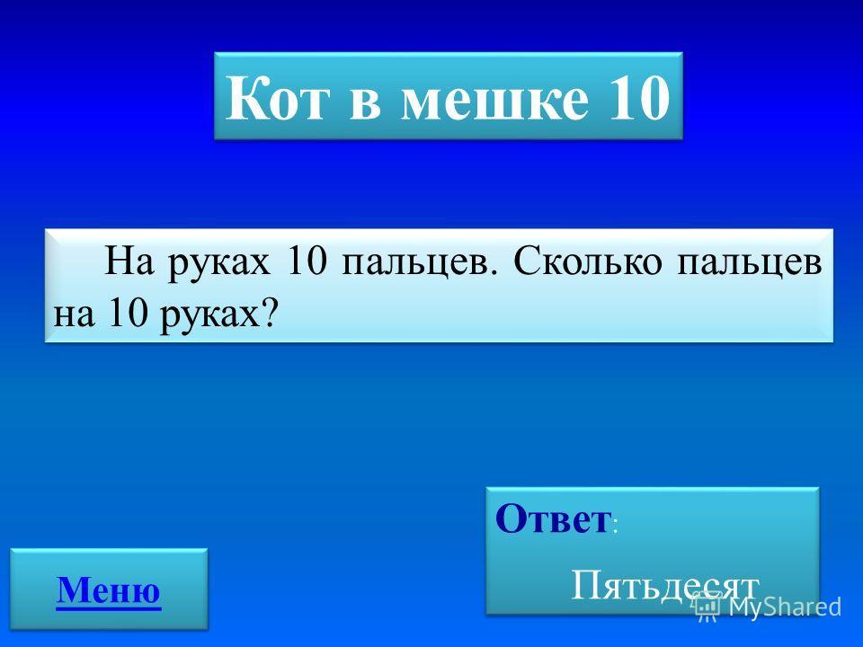 Кот в мешке 10 На руках 10 пальцев. Сколько пальцев на 10 руках? Ответ : Пятьдесят Ответ : Пятьдесят Меню