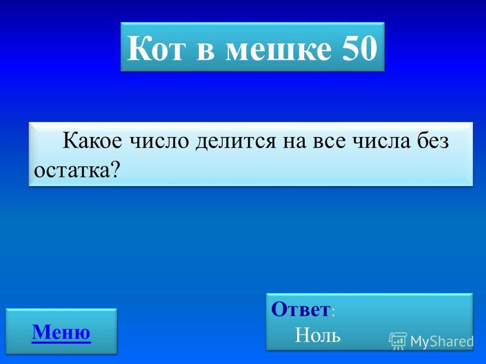 Кот в мешке 50 Какое число делится на все числа без остатка? Ответ : Ноль Ответ : Ноль Меню