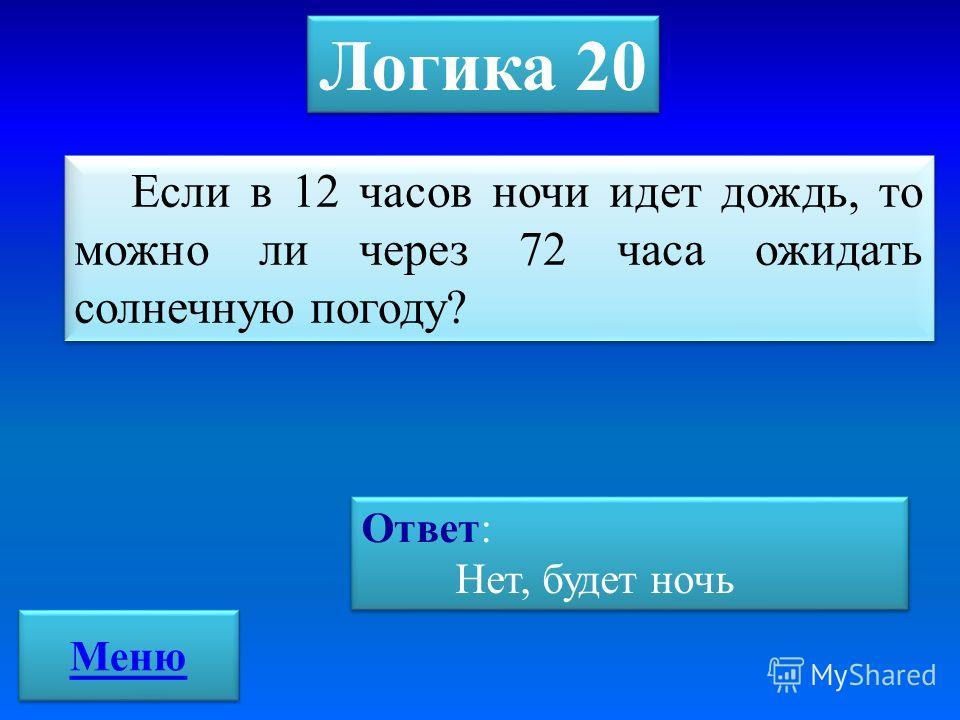 Логика 20 Если в 12 часов ночи идет дождь, то можно ли через 72 часа ожидать солнечную погоду? Ответ: Нет, будет ночь Ответ: Нет, будет ночь Меню