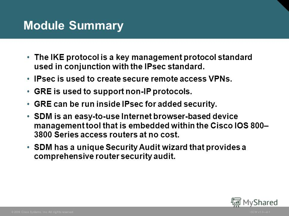 © 2006 Cisco Systems, Inc. All rights reserved.ISCW v1.04-1 Module Summary The IKE protocol is a key management protocol standard used in conjunction with the IPsec standard. IPsec is used to create secure remote access VPNs. GRE is used to support n