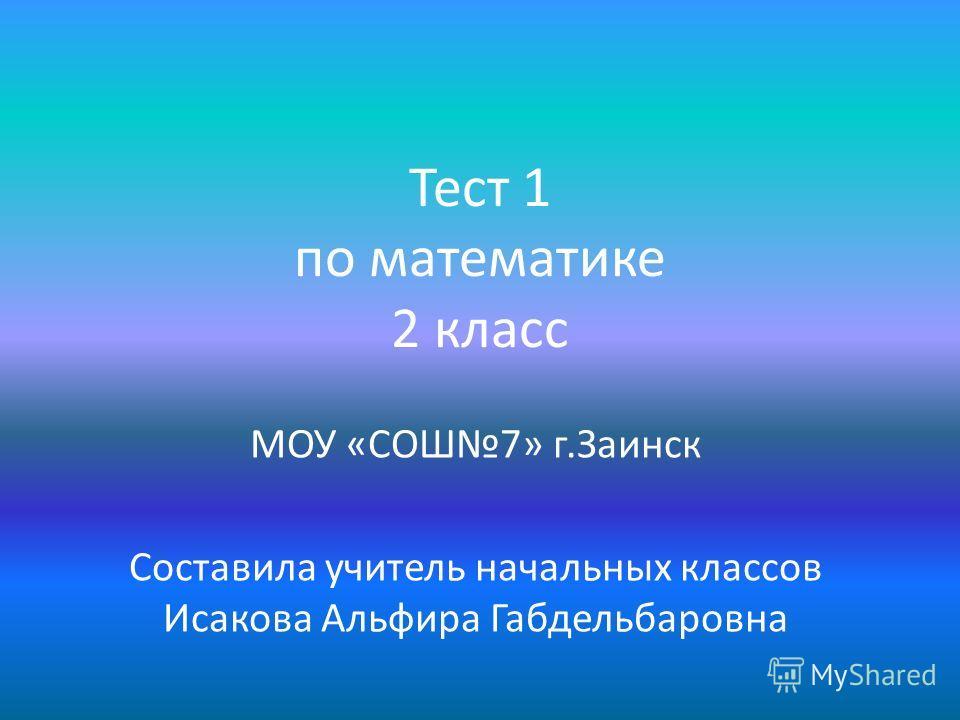 Тест 1 по математике 2 класс МОУ «СОШ7» г.Заинск Составила учитель начальных классов Исакова Альфира Габдельбаровна