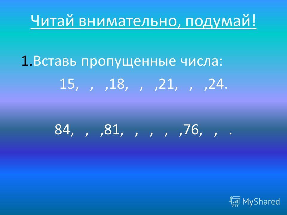 Читай внимательно, подумай! 1. Вставь пропущенные числа: 15,,,18,,,21,,,24. 84,,,81,,,,,76,,.