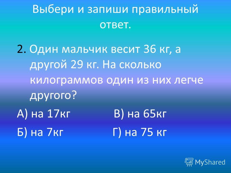 Выбери и запиши правильный ответ. 2. Один мальчик весит 36 кг, а другой 29 кг. На сколько килограммов один из них легче другого? А) на 17 кг В) на 65 кг Б) на 7 кг Г) на 75 кг