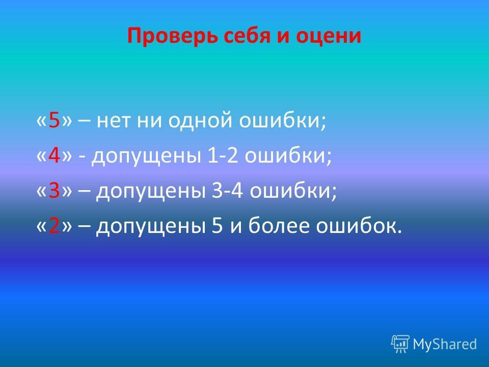 Проверь себя и оцени «5» – нет ни одной ошибки; «4» - допущены 1-2 ошибки; «3» – допущены 3-4 ошибки; «2» – допущены 5 и более ошибок.