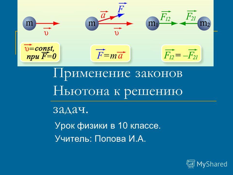 Применение законов Ньютона к решению задач. Урок физики в 10 классе. Учитель: Попова И.А.