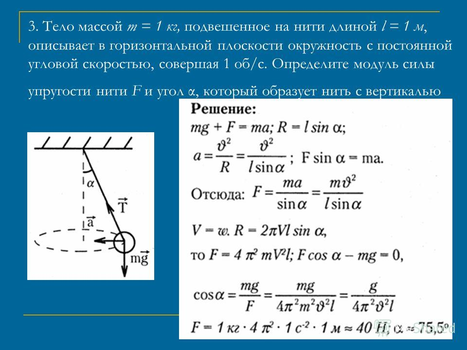 3. Тело массой m = 1 кг, подвешенное на нити длиной l = 1 м, описывает в горизонтальной плоскости окружность с постоянной угловой скоростью, совершая 1 об/с. Определите модуль силы упругости нити F и угол α, который образует нить с вертикалью