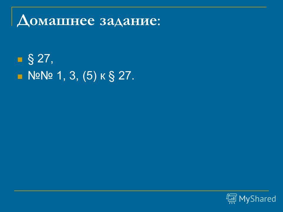 Домашнее задание: § 27, 1, 3, (5) к § 27.
