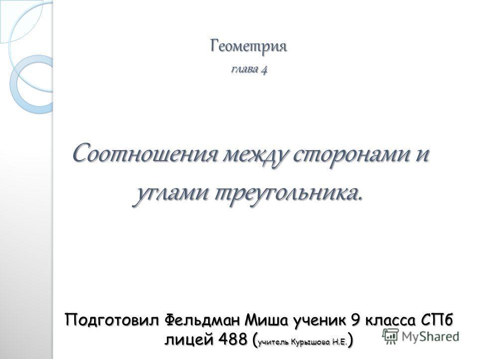Геометрия глава 4 Соотношения между сторонами и углами треугольника. Подготовил Фельдман Миша ученик 9 класса СПб лицей 488 ( учитель Курышова Н.Е. )