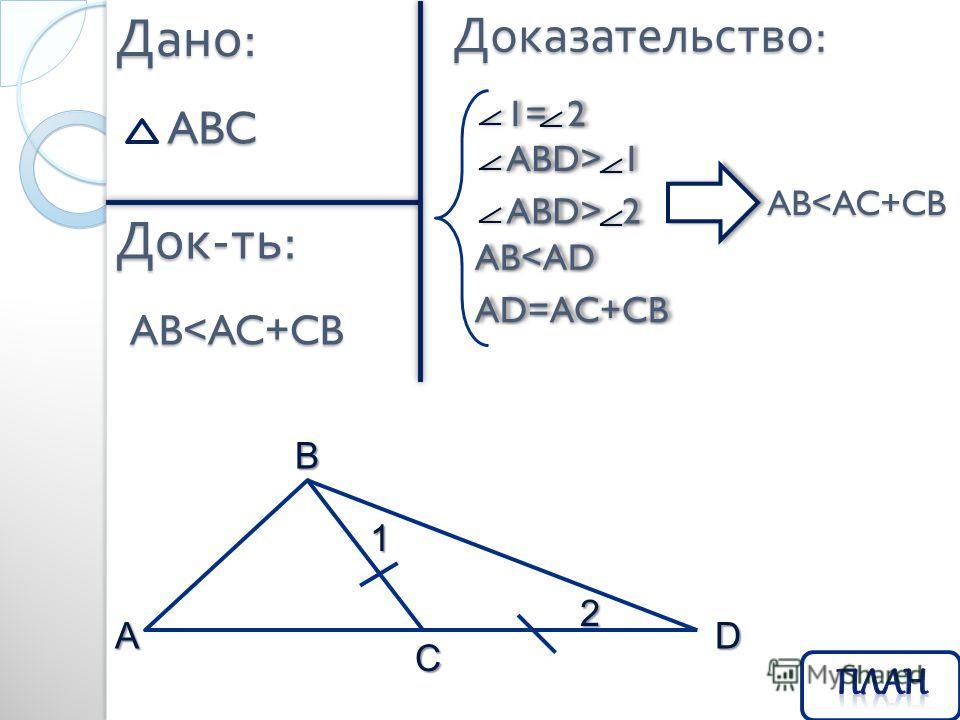 Дано : ABC Док - ть : Доказательство : ABC 1 2 D 1= 2 1= 2 ABD> 1 ABD> 1 ABD> 2 ABD> 2 AB
