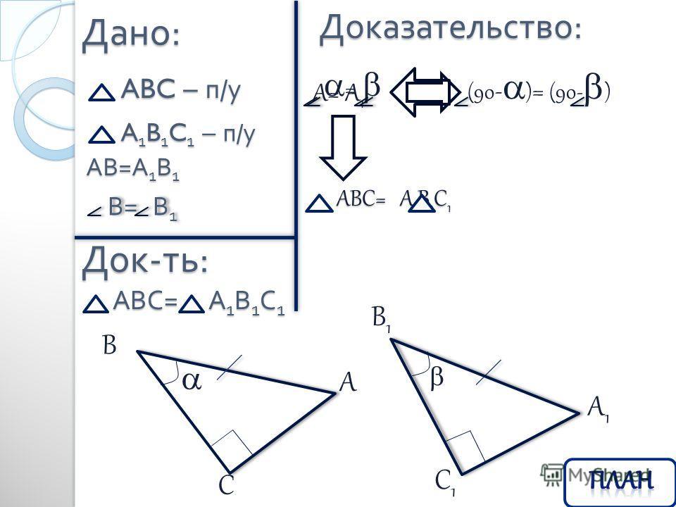 Дано : ABC – п / у Док - ть : Доказательство : АВС = А 1 В 1 С 1 A 1 B 1 C 1 – п / у АВ = А 1 В 1 В = В 1 A B C A1A1 C1C1 B1B1 = A= A 1 (90 - ) = (90- ) АВС= А 1 В 1 С 1