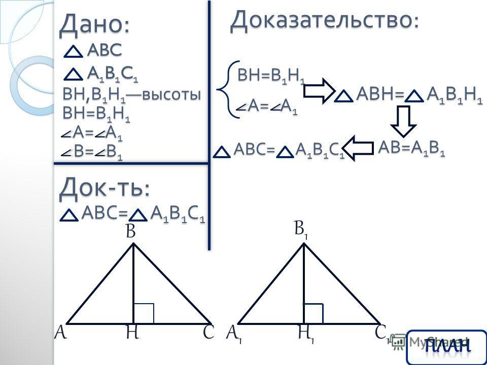 Дано : ABC Док - ть : Доказательство : АВС = А 1 В 1 С 1 A1B1C1A1B1C1A1B1C1A1B1C1 ВН, В 1 Н 1 высоты ВН=В1Н1ВН=В1Н1ВН=В1Н1ВН=В1Н1 АС В Н C1C1 В1В1 А1А1 Н1Н1 А = А 1 А = А 1 В = В 1 В = В 1 ВН=В1Н1ВН=В1Н1ВН=В1Н1ВН=В1Н1 А = А 1 А = А 1 АВН = А 1 В 1 Н