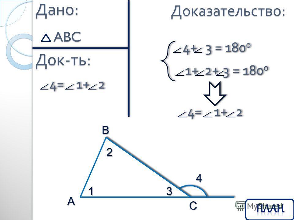 Дано : ABC Док - ть : 4= 1+ 2 4= 1+ 2 Доказательство : 4+ 3 = 180 0 4+ 3 = 180 0 1+ 2+ 3 = 180 0 1+ 2+ 3 = 180 0 4= 1+ 2 4= 1+ 2